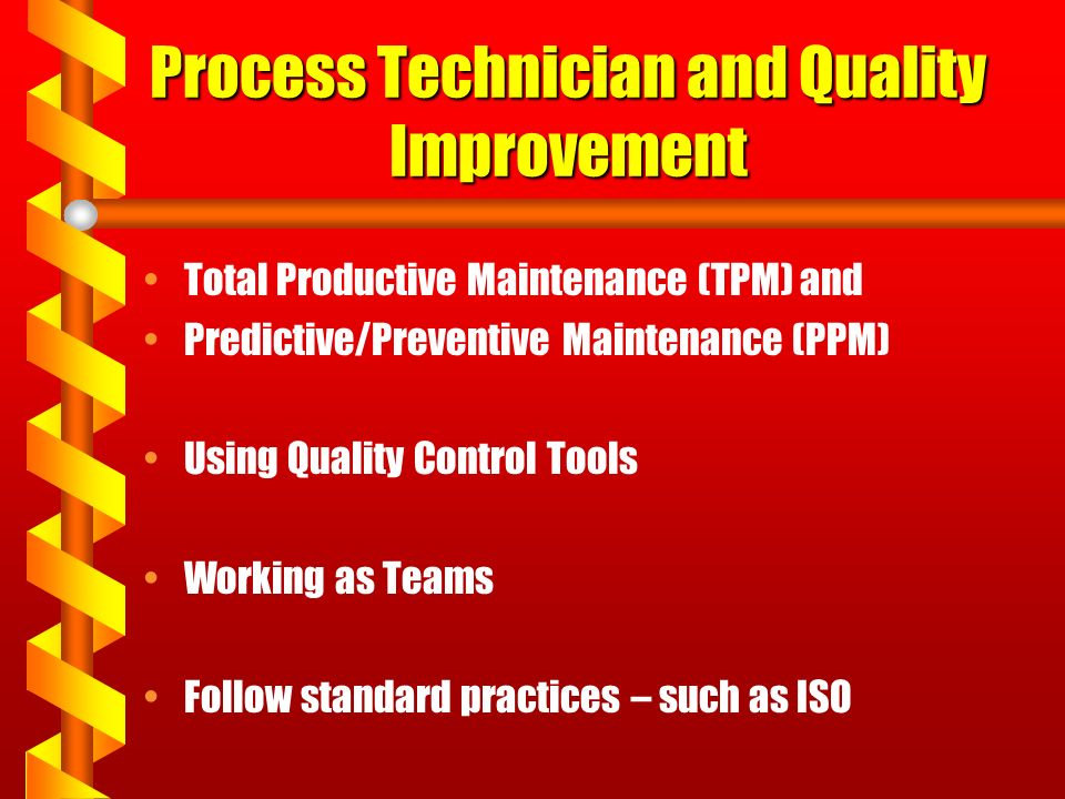 Process Technician and Quality Improvement Total Productive Maintenance (TPM) and Predictive/Preventive Maintenance (PPM) Using Quality Control Tools Working as Teams Follow standard practices – such as ISO