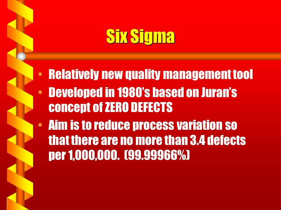 Six Sigma Relatively new quality management tool Developed in 1980's based on Juran's concept of ZERO DEFECTS Aim is to reduce process variation so that there are no more than 3.4 defects per 1,000,000.