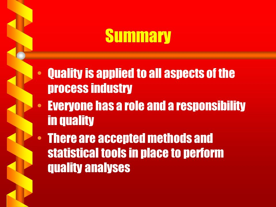 Summary Quality is applied to all aspects of the process industry Everyone has a role and a responsibility in quality There are accepted methods and statistical tools in place to perform quality analyses