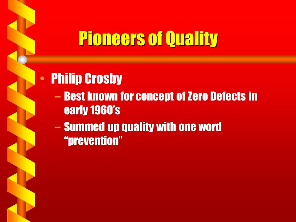 "Pioneers of Quality Philip Crosby –Best known for concept of Zero Defects in early 1960's –Summed up quality with one word ""prevention"""