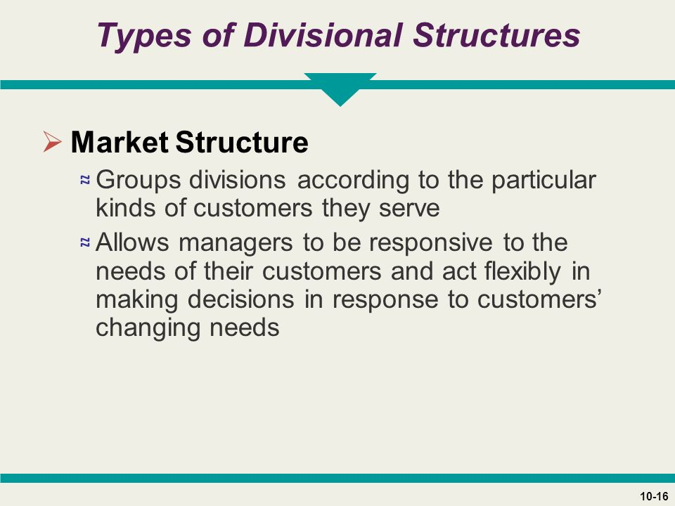 10-16 Types of Divisional Structures  Market Structure ≈ Groups divisions according to the particular kinds of customers they serve ≈ Allows managers to be responsive to the needs of their customers and act flexibly in making decisions in response to customers' changing needs