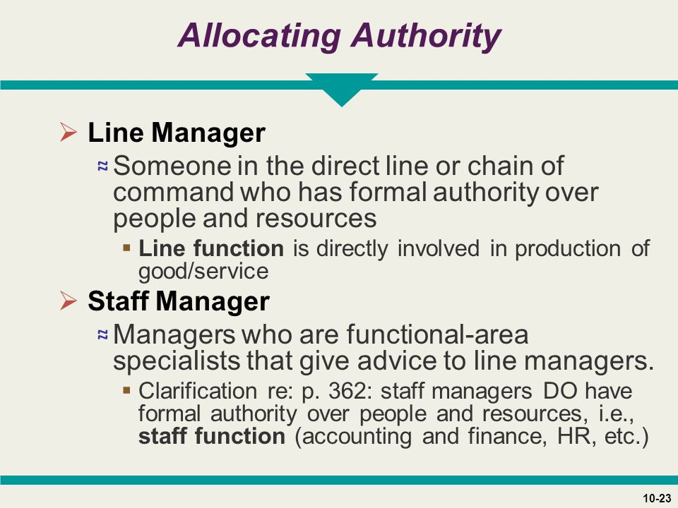 10-23 Allocating Authority  Line Manager ≈ Someone in the direct line or chain of command who has formal authority over people and resources  Line function is directly involved in production of good/service  Staff Manager ≈ Managers who are functional-area specialists that give advice to line managers.