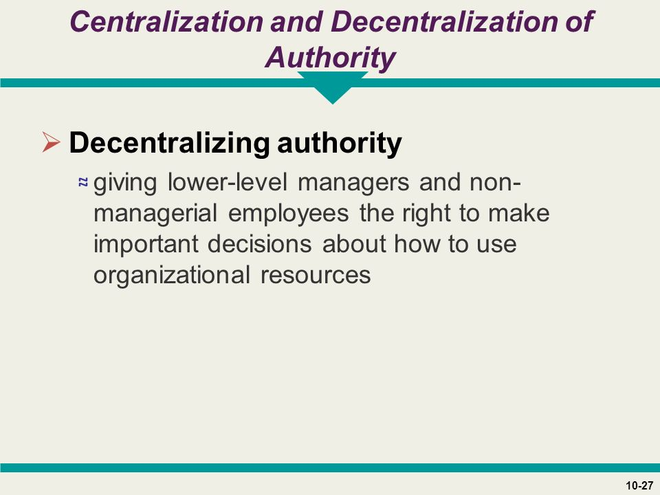 10-27 Centralization and Decentralization of Authority  Decentralizing authority ≈ giving lower-level managers and non- managerial employees the right to make important decisions about how to use organizational resources