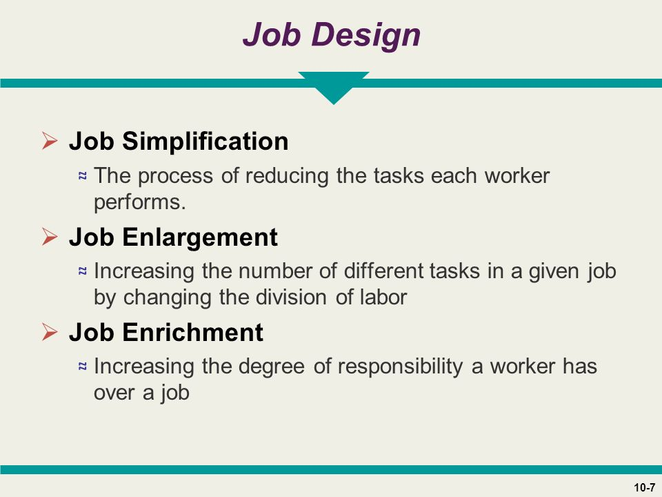 10-7 Job Design  Job Simplification ≈ The process of reducing the tasks each worker performs.