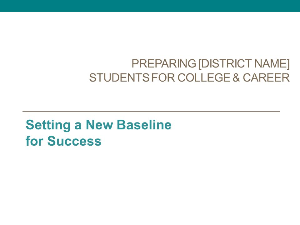 PREPARING [DISTRICT NAME] STUDENTS FOR COLLEGE & CAREER Setting a New Baseline for Success