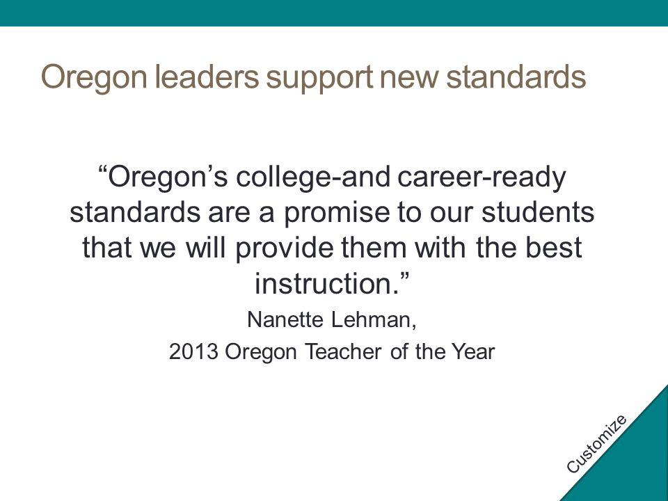 Oregon leaders support new standards Oregon's college-and career-ready standards are a promise to our students that we will provide them with the best instruction. Nanette Lehman, 2013 Oregon Teacher of the Year Customize