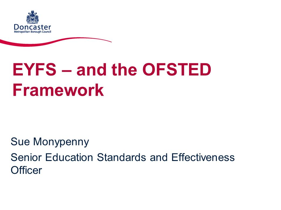 EYFS – and the OFSTED Framework Sue Monypenny Senior Education Standards and Effectiveness Officer