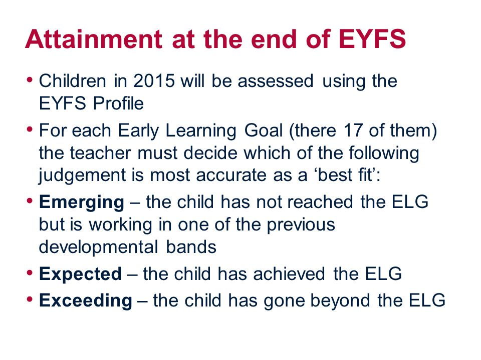 Attainment at the end of EYFS Children in 2015 will be assessed using the EYFS Profile For each Early Learning Goal (there 17 of them) the teacher must decide which of the following judgement is most accurate as a 'best fit': Emerging – the child has not reached the ELG but is working in one of the previous developmental bands Expected – the child has achieved the ELG Exceeding – the child has gone beyond the ELG