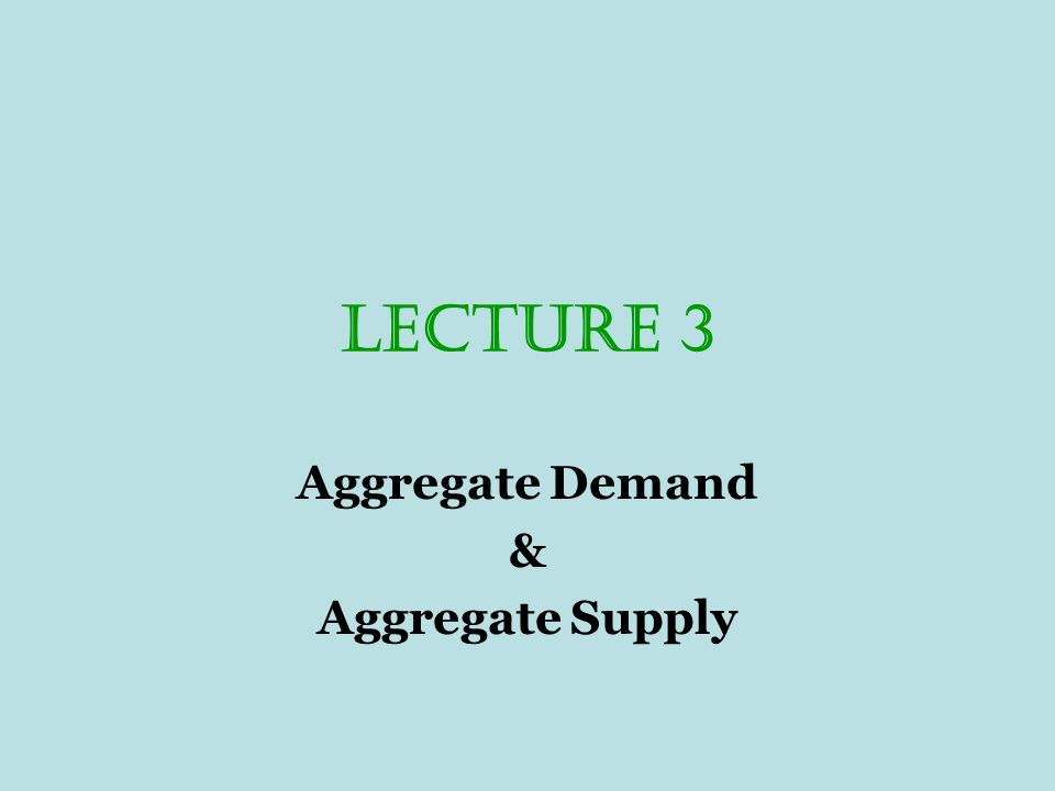 LECTURE 3 Aggregate Demand & Aggregate Supply