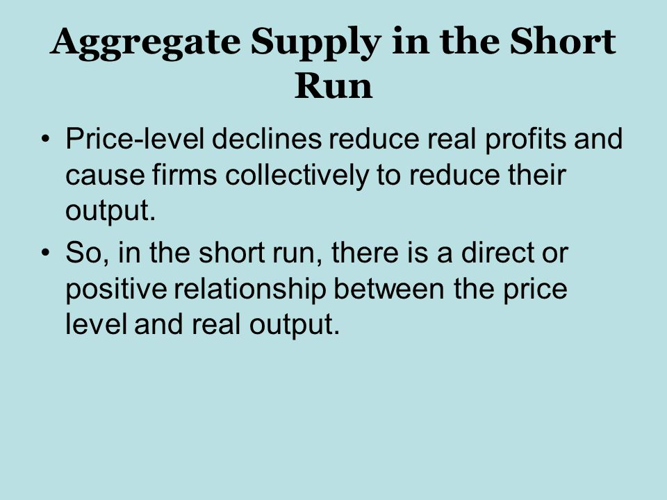 Aggregate Supply in the Short Run Price-level declines reduce real profits and cause firms collectively to reduce their output.
