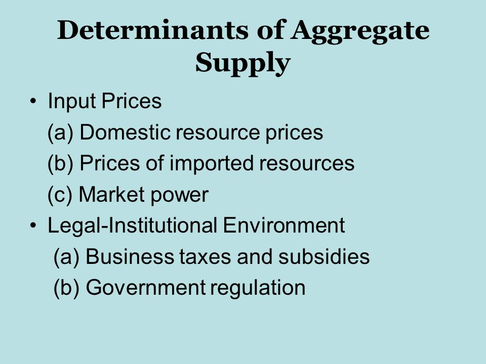 Determinants of Aggregate Supply Input Prices (a) Domestic resource prices (b) Prices of imported resources (c) Market power Legal-Institutional Environment (a) Business taxes and subsidies (b) Government regulation