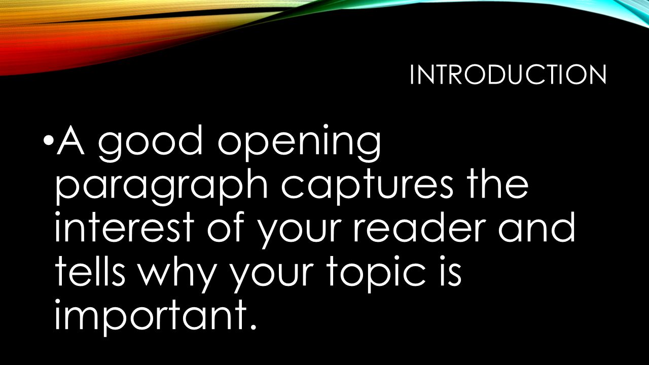 INTRODUCTION A good opening paragraph captures the interest of your reader and tells why your topic is important.
