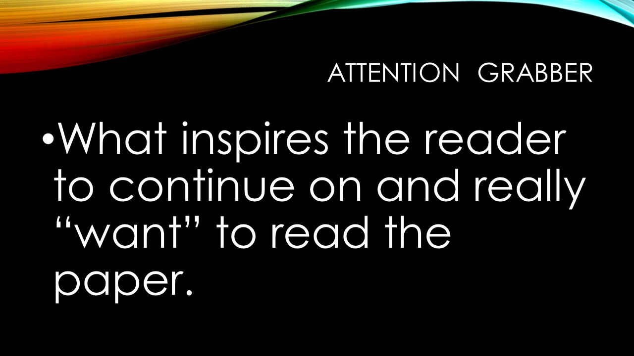 ATTENTION GRABBER What inspires the reader to continue on and really want to read the paper.