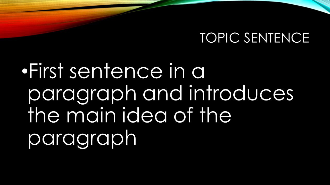 TOPIC SENTENCE First sentence in a paragraph and introduces the main idea of the paragraph