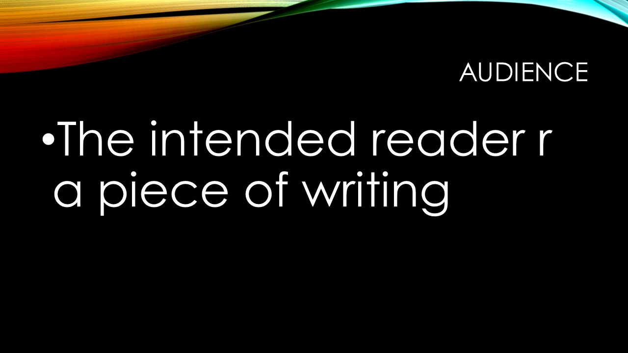 AUDIENCE The intended reader r a piece of writing