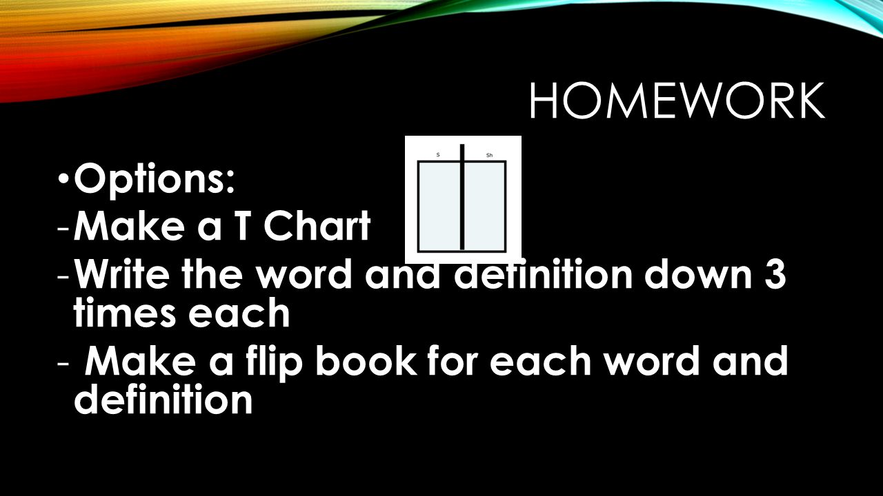 HOMEWORK Options: - Make a T Chart - Write the word and definition down 3 times each - Make a flip book for each word and definition