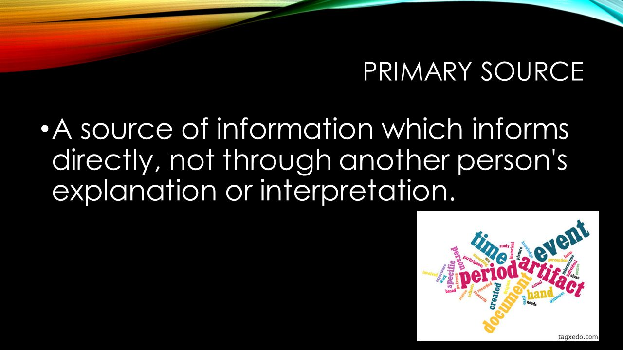 PRIMARY SOURCE A source of information which informs directly, not through another person s explanation or interpretation.