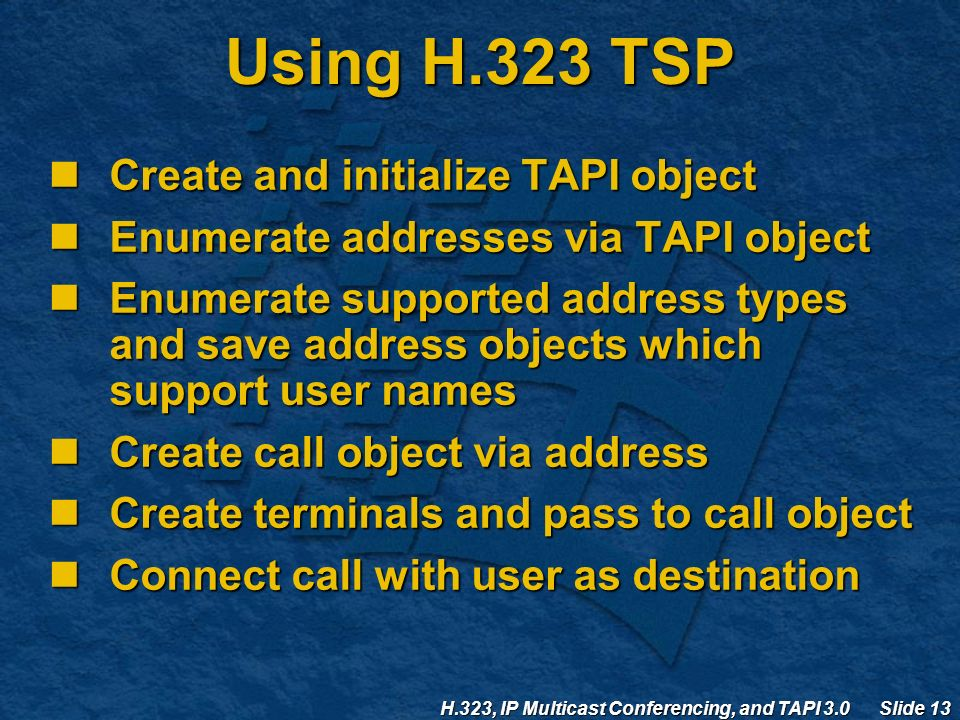 H.323, IP Multicast Conferencing, and TAPI 3.0 Slide 13 Using H.323 TSP Create and initialize TAPI object Create and initialize TAPI object Enumerate addresses via TAPI object Enumerate addresses via TAPI object Enumerate supported address types and save address objects which support user names Enumerate supported address types and save address objects which support user names Create call object via address Create call object via address Create terminals and pass to call object Create terminals and pass to call object Connect call with user as destination Connect call with user as destination