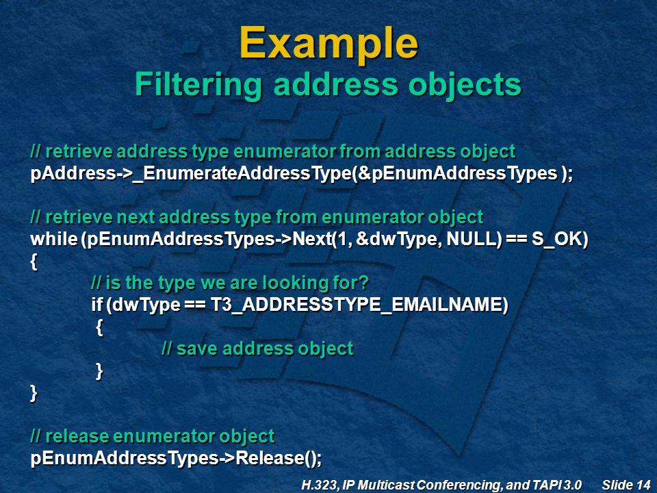 H.323, IP Multicast Conferencing, and TAPI 3.0 Slide 14 Example Filtering address objects // retrieve address type enumerator from address object pAddress->_EnumerateAddressType(&pEnumAddressTypes ); // retrieve next address type from enumerator object while (pEnumAddressTypes->Next(1, &dwType, NULL) == S_OK) { // is the type we are looking for.