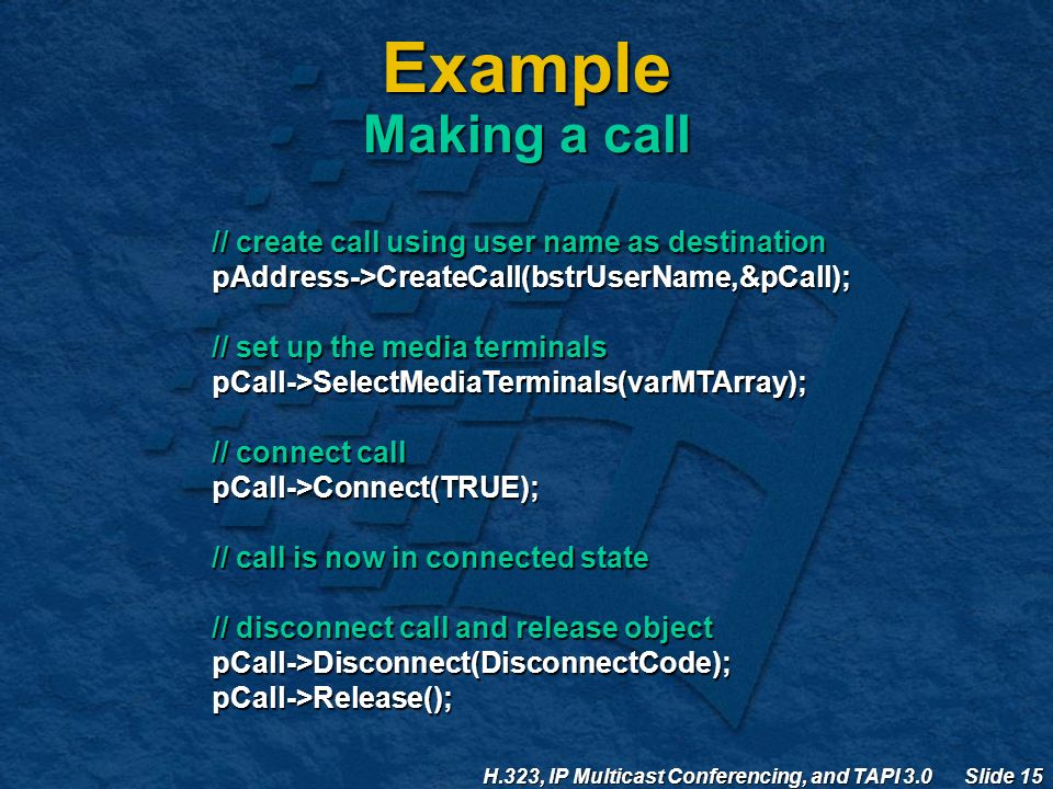 H.323, IP Multicast Conferencing, and TAPI 3.0 Slide 15 Example Making a call // create call using user name as destination pAddress->CreateCall(bstrUserName,&pCall); // set up the media terminals pCall->SelectMediaTerminals(varMTArray); // connect call pCall->Connect(TRUE); // call is now in connected state // disconnect call and release object pCall->Disconnect(DisconnectCode);pCall->Release();