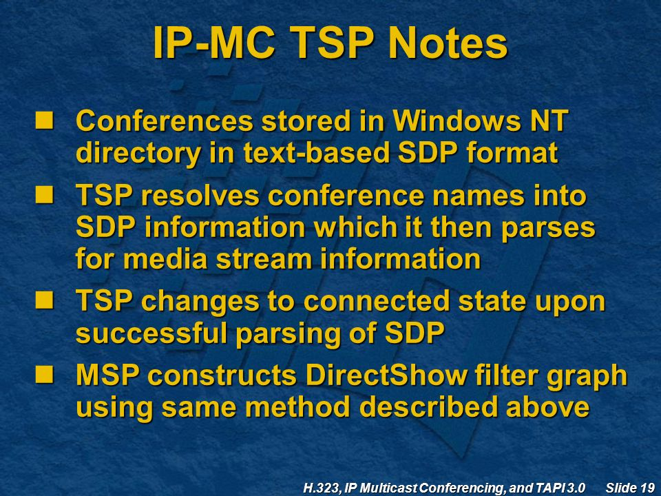 H.323, IP Multicast Conferencing, and TAPI 3.0 Slide 19 IP-MC TSP Notes Conferences stored in Windows NT directory in text-based SDP format Conferences stored in Windows NT directory in text-based SDP format TSP resolves conference names into SDP information which it then parses for media stream information TSP resolves conference names into SDP information which it then parses for media stream information TSP changes to connected state upon successful parsing of SDP TSP changes to connected state upon successful parsing of SDP MSP constructs DirectShow filter graph using same method described above MSP constructs DirectShow filter graph using same method described above