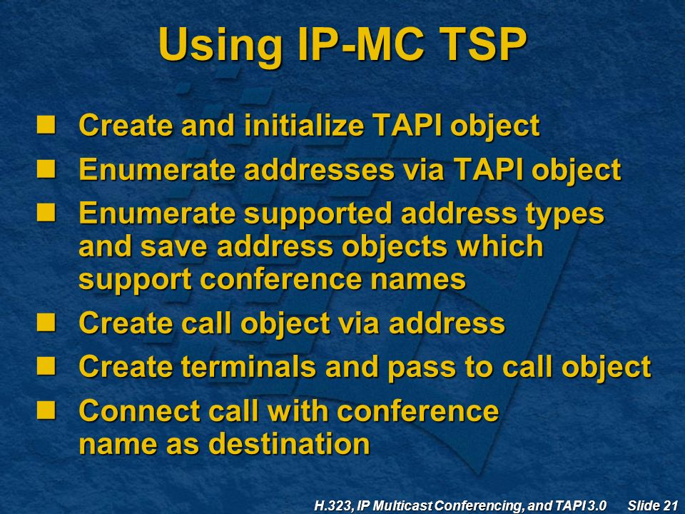 H.323, IP Multicast Conferencing, and TAPI 3.0 Slide 21 Using IP-MC TSP Create and initialize TAPI object Create and initialize TAPI object Enumerate addresses via TAPI object Enumerate addresses via TAPI object Enumerate supported address types and save address objects which support conference names Enumerate supported address types and save address objects which support conference names Create call object via address Create call object via address Create terminals and pass to call object Create terminals and pass to call object Connect call with conference name as destination Connect call with conference name as destination