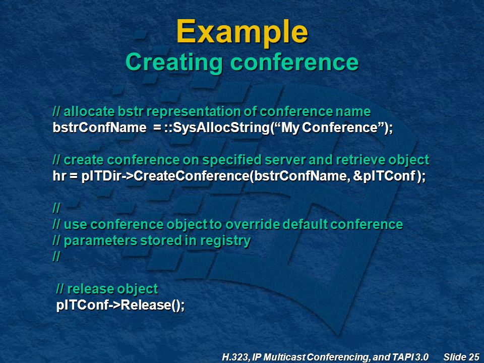 H.323, IP Multicast Conferencing, and TAPI 3.0 Slide 25 Example Creating conference // allocate bstr representation of conference name bstrConfName = ::SysAllocString( My Conference ); // create conference on specified server and retrieve object hr = pITDir->CreateConference(bstrConfName, &pITConf ); // // use conference object to override default conference // parameters stored in registry // // release object // release object pITConf->Release(); pITConf->Release();
