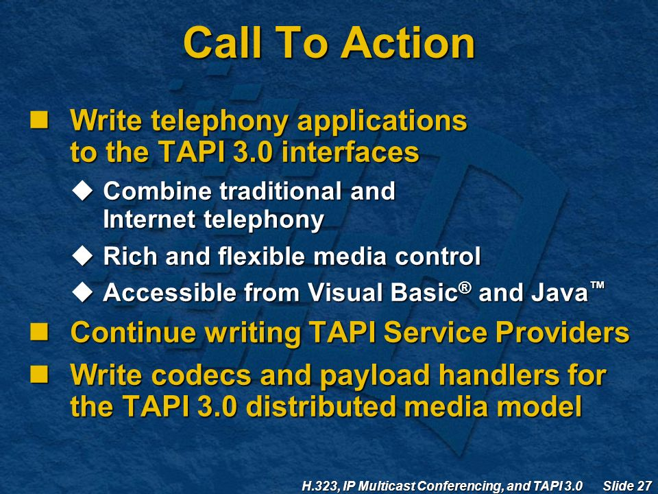 H.323, IP Multicast Conferencing, and TAPI 3.0 Slide 27 Call To Action Write telephony applications to the TAPI 3.0 interfaces Write telephony applications to the TAPI 3.0 interfaces  Combine traditional and Internet telephony  Rich and flexible media control  Accessible from Visual Basic ® and Java ™ Continue writing TAPI Service Providers Continue writing TAPI Service Providers Write codecs and payload handlers for the TAPI 3.0 distributed media model Write codecs and payload handlers for the TAPI 3.0 distributed media model