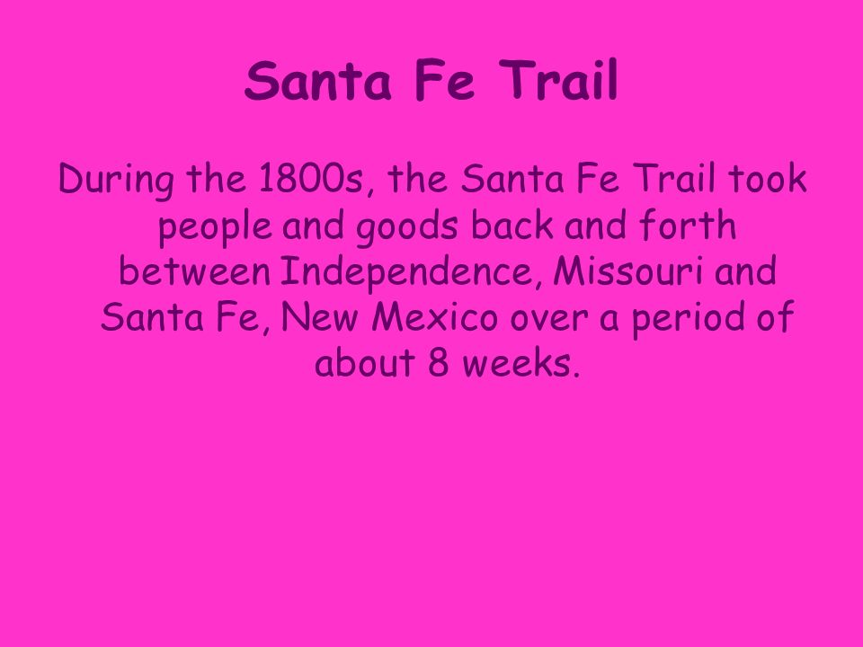 Santa Fe Trail During the 1800s, the Santa Fe Trail took people and goods back and forth between Independence, Missouri and Santa Fe, New Mexico over a period of about 8 weeks.