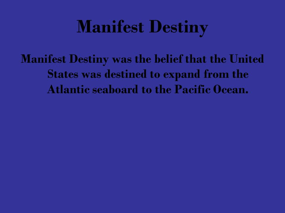 Manifest Destiny Manifest Destiny was the belief that the United States was destined to expand from the Atlantic seaboard to the Pacific Ocean.