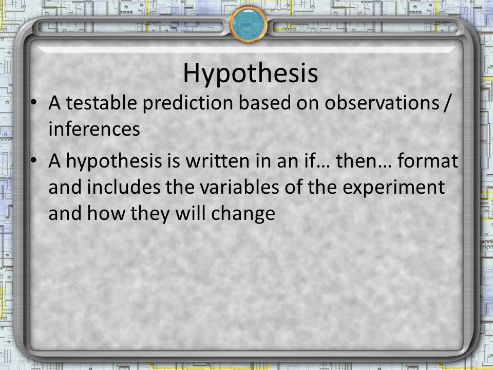 Hypothesis A testable prediction based on observations / inferences A hypothesis is written in an if… then… format and includes the variables of the experiment and how they will change