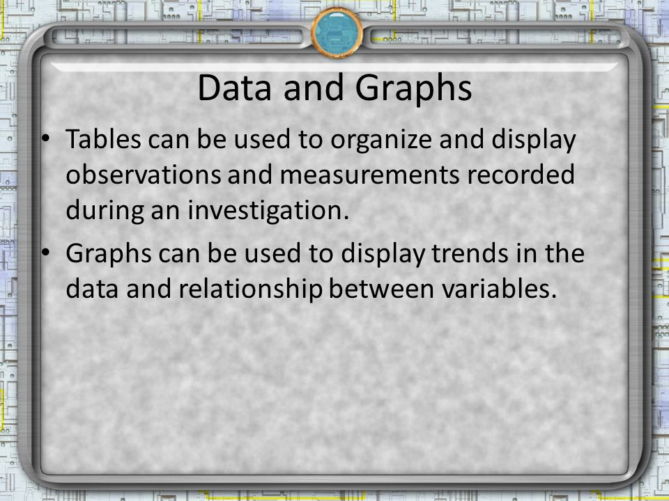 Data and Graphs Tables can be used to organize and display observations and measurements recorded during an investigation.