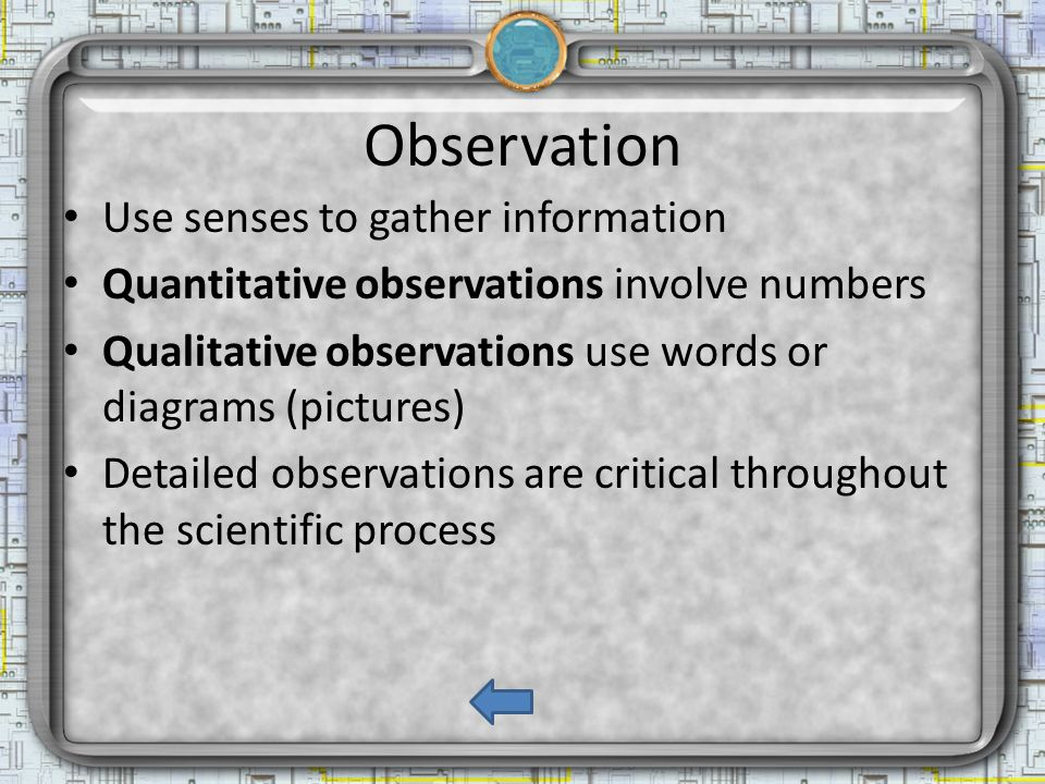 Observation Use senses to gather information Quantitative observations involve numbers Qualitative observations use words or diagrams (pictures) Detailed observations are critical throughout the scientific process