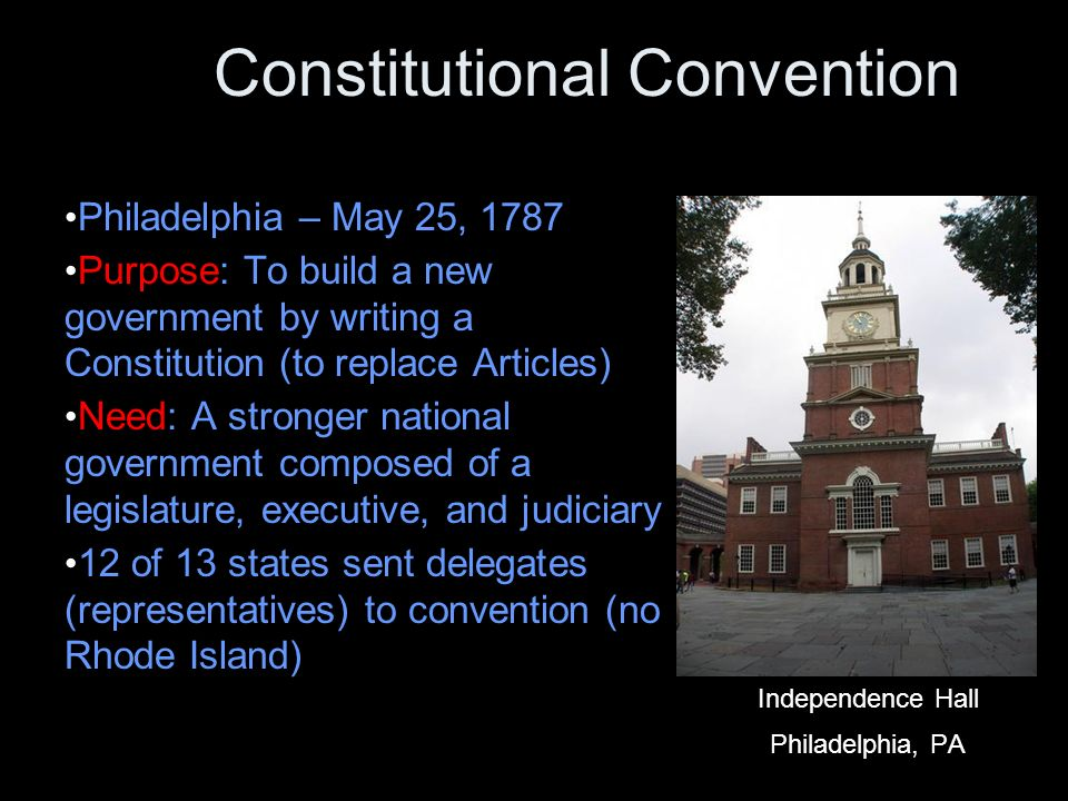 Constitutional Convention Philadelphia – May 25, 1787 Purpose: To build a new government by writing a Constitution (to replace Articles) Need: A stronger national government composed of a legislature, executive, and judiciary 12 of 13 states sent delegates (representatives) to convention (no Rhode Island) Independence Hall Philadelphia, PA