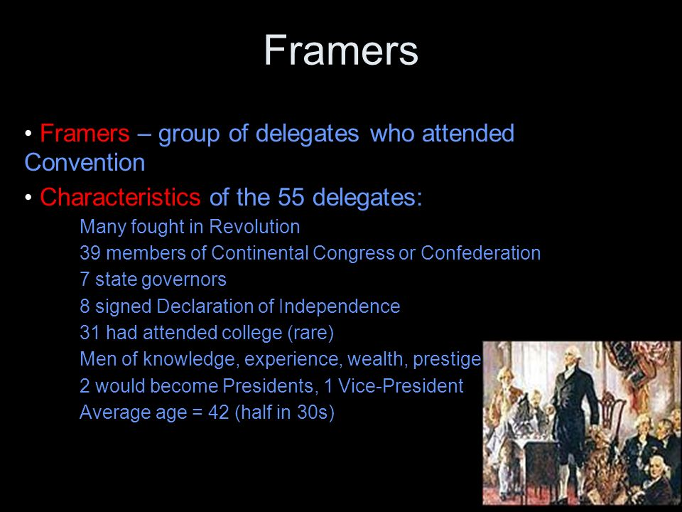 Framers Framers – group of delegates who attended Convention Characteristics of the 55 delegates: Many fought in Revolution 39 members of Continental Congress or Confederation 7 state governors 8 signed Declaration of Independence 31 had attended college (rare) Men of knowledge, experience, wealth, prestige 2 would become Presidents, 1 Vice-President Average age = 42 (half in 30s)