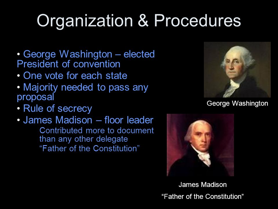 Organization & Procedures George Washington – elected President of convention One vote for each state Majority needed to pass any proposal Rule of secrecy James Madison – floor leader Contributed more to document than any other delegate Father of the Constitution James Madison Father of the Constitution George Washington
