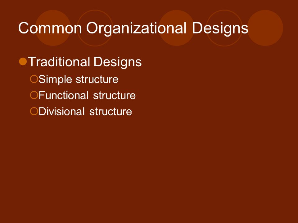 Common Organizational Designs Traditional Designs  Simple structure  Functional structure  Divisional structure