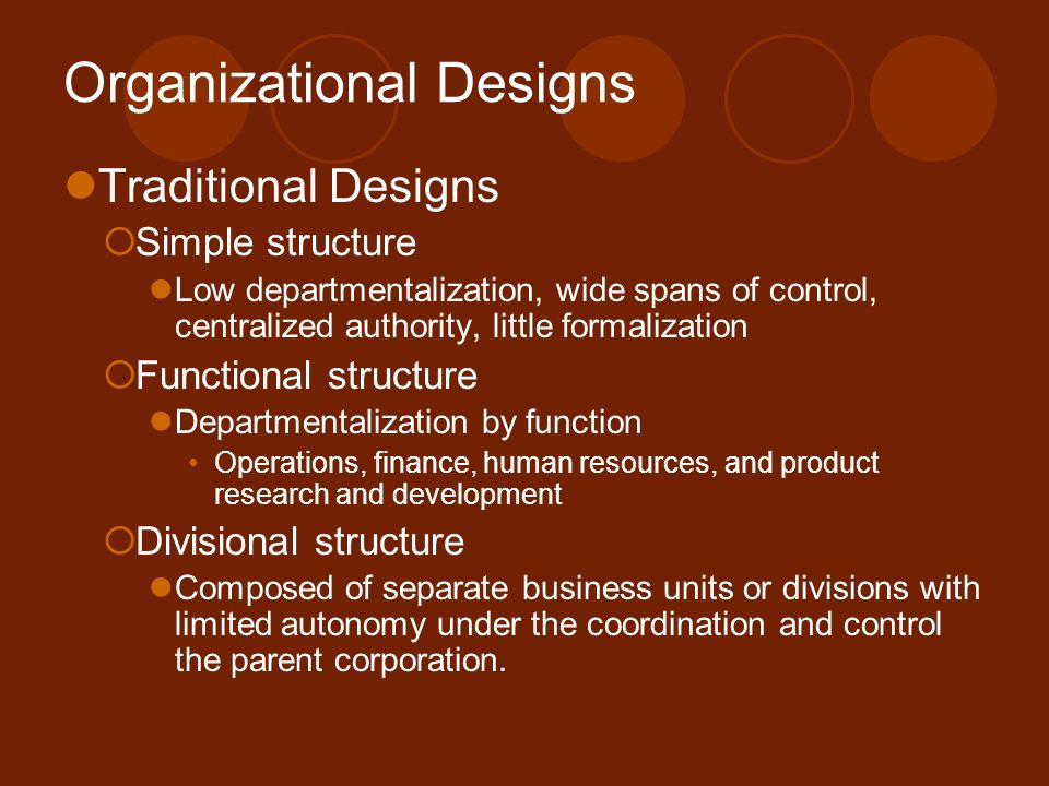 Organizational Designs Traditional Designs  Simple structure Low departmentalization, wide spans of control, centralized authority, little formalizat