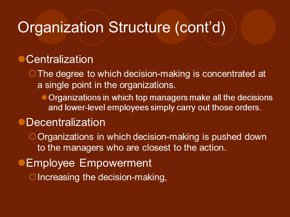 Organization Structure (cont'd) Centralization  The degree to which decision-making is concentrated at a single point in the organizations. Organizat