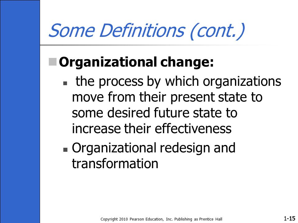 1- Copyright 2010 Pearson Education, Inc. Publishing as Prentice Hall 15 Some Definitions (cont.) Organizational change: the process by which organiza