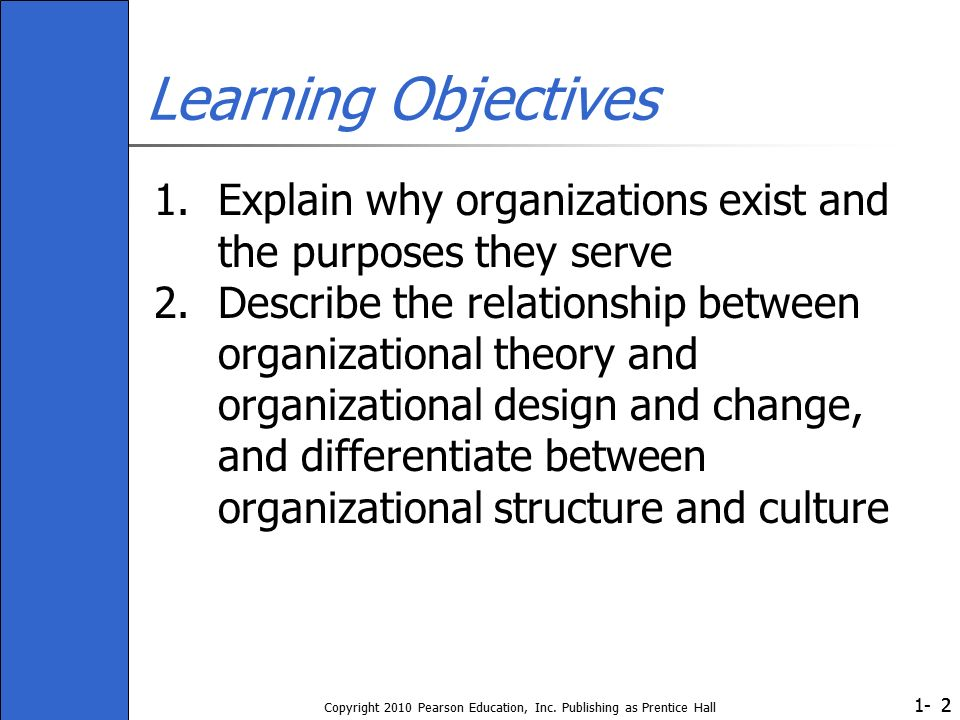 1- Copyright 2010 Pearson Education, Inc. Publishing as Prentice Hall 22 Learning Objectives 1.Explain why organizations exist and the purposes they s