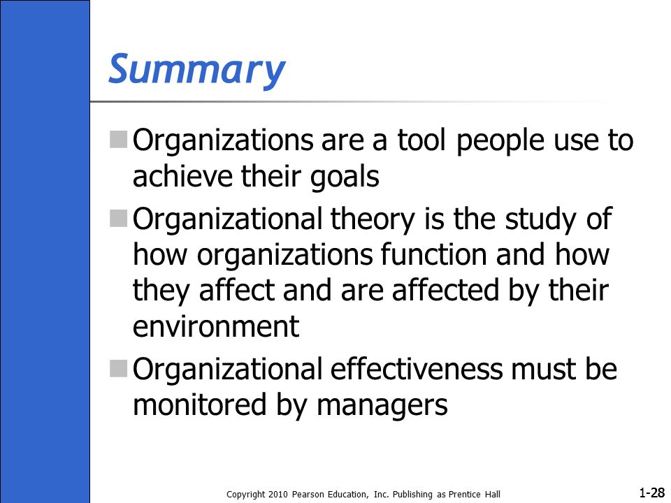1- Copyright 2010 Pearson Education, Inc. Publishing as Prentice Hall 28 Summary Organizations are a tool people use to achieve their goals Organizati