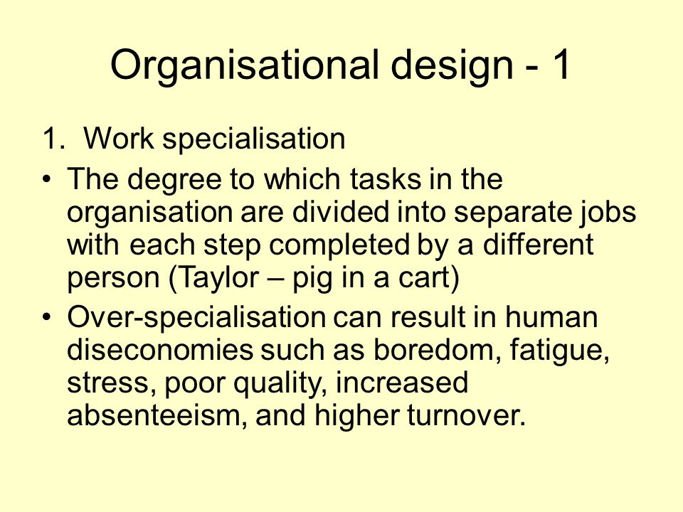 Organisational design - 1 1. Work specialisation The degree to which tasks in the organisation are divided into separate jobs with each step completed