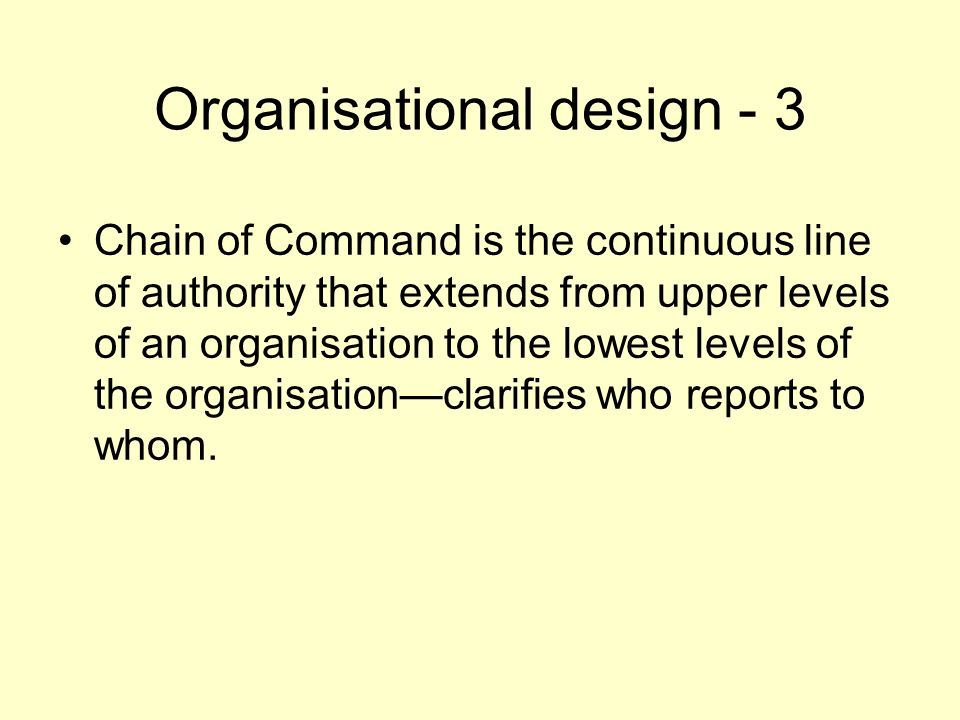 Organisational design - 3 Chain of Command is the continuous line of authority that extends from upper levels of an organisation to the lowest levels