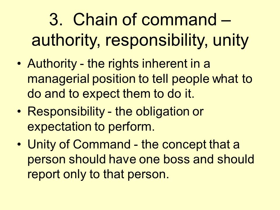 3. Chain of command – authority, responsibility, unity Authority - the rights inherent in a managerial position to tell people what to do and to expec