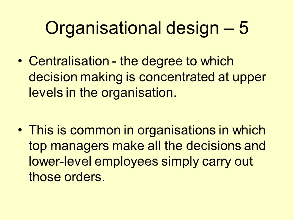 Organisational design – 5 Centralisation - the degree to which decision making is concentrated at upper levels in the organisation. This is common in