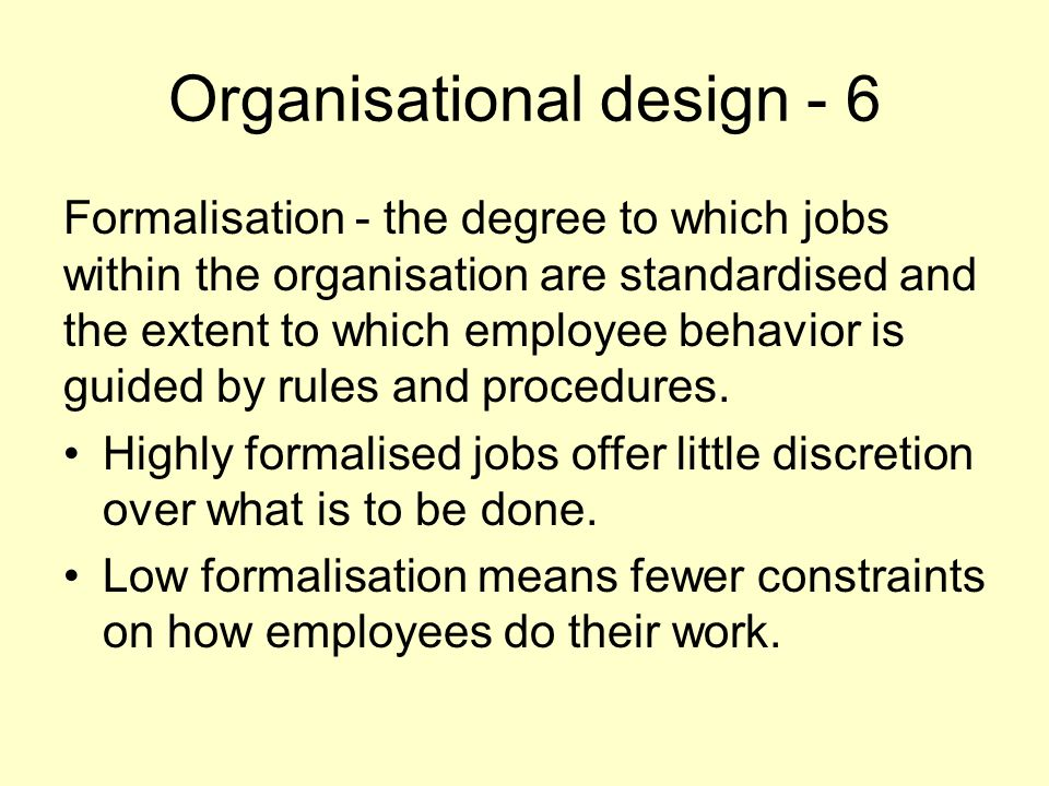 Organisational design - 6 Formalisation - the degree to which jobs within the organisation are standardised and the extent to which employee behavior is guided by rules and procedures.