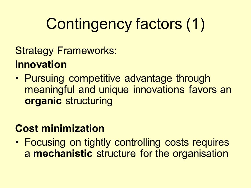 Contingency factors (1) Strategy Frameworks: Innovation Pursuing competitive advantage through meaningful and unique innovations favors an organic str
