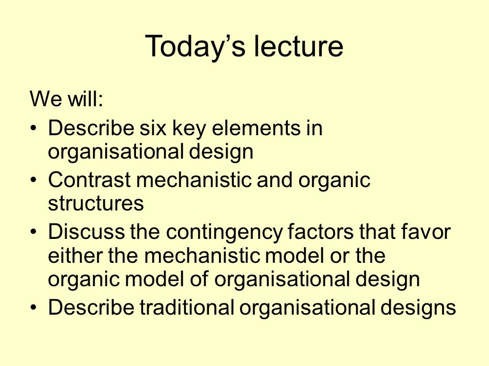 Today's lecture We will: Describe six key elements in organisational design Contrast mechanistic and organic structures Discuss the contingency factors that favor either the mechanistic model or the organic model of organisational design Describe traditional organisational designs