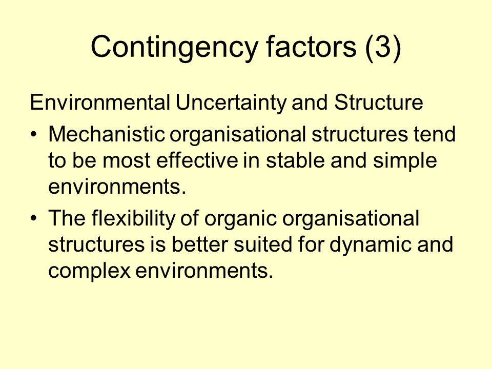 Contingency factors (3) Environmental Uncertainty and Structure Mechanistic organisational structures tend to be most effective in stable and simple environments.